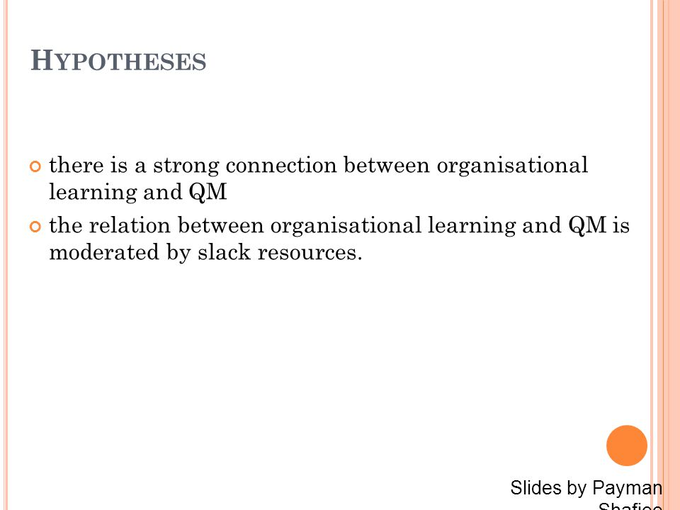 H YPOTHESES there is a strong connection between organisational learning and QM the relation between organisational learning and QM is moderated by slack resources.