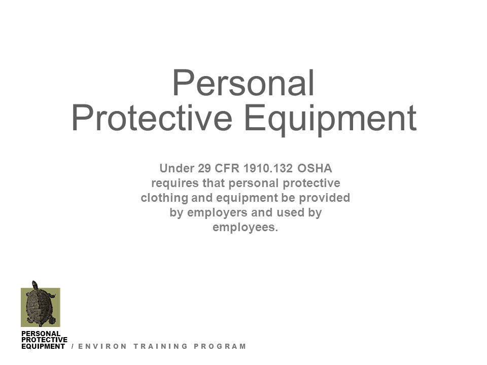 PERSONAL PROTECTIVE EQUIPMENT / E N V I R O N T R A I N I N G P R O G R A M Personal Protective Equipment Under 29 CFR 1910.132 OSHA requires that personal protective clothing and equipment be provided by employers and used by employees.
