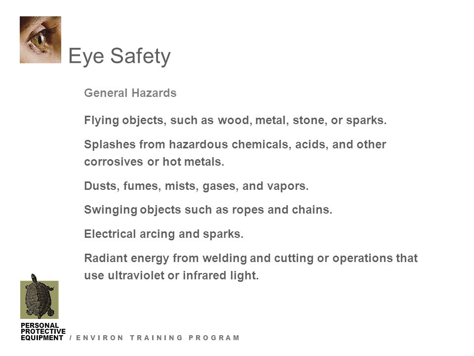 PERSONAL PROTECTIVE EQUIPMENT / E N V I R O N T R A I N I N G P R O G R A M Eye Safety General Hazards Flying objects, such as wood, metal, stone, or sparks.