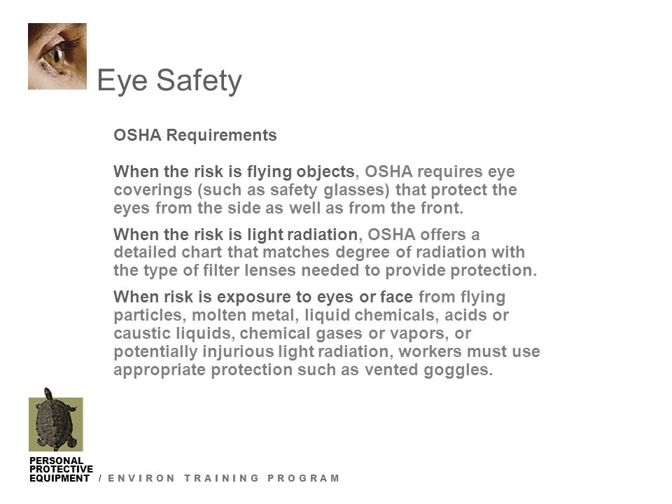 PERSONAL PROTECTIVE EQUIPMENT / E N V I R O N T R A I N I N G P R O G R A M Eye Safety OSHA Requirements When the risk is flying objects, OSHA requires eye coverings (such as safety glasses) that protect the eyes from the side as well as from the front.