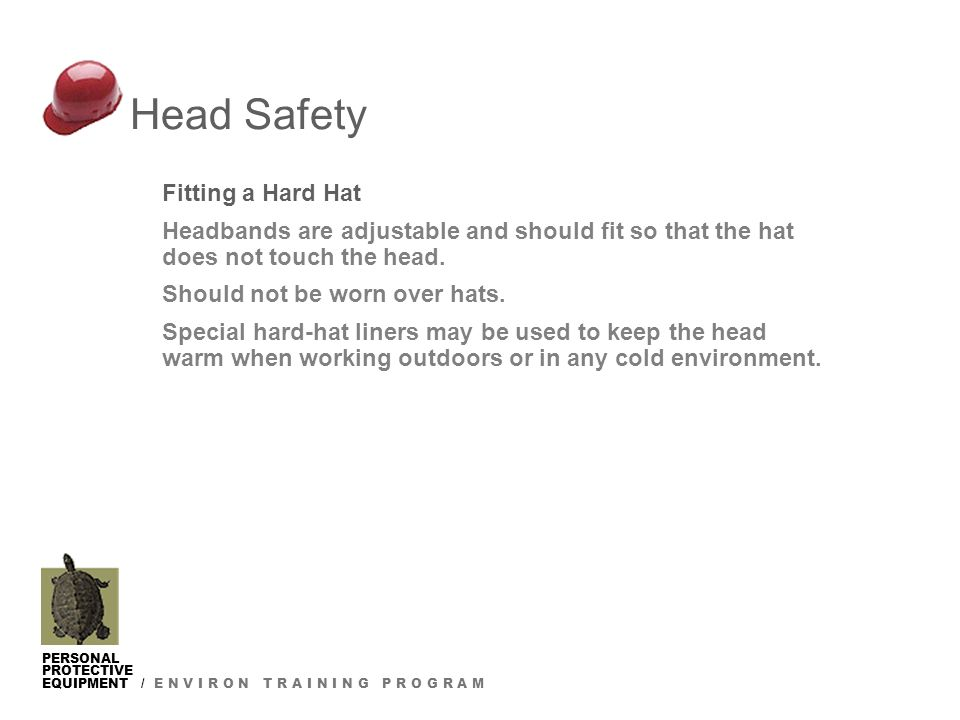 PERSONAL PROTECTIVE EQUIPMENT / E N V I R O N T R A I N I N G P R O G R A M Fitting a Hard Hat Headbands are adjustable and should fit so that the hat does not touch the head.
