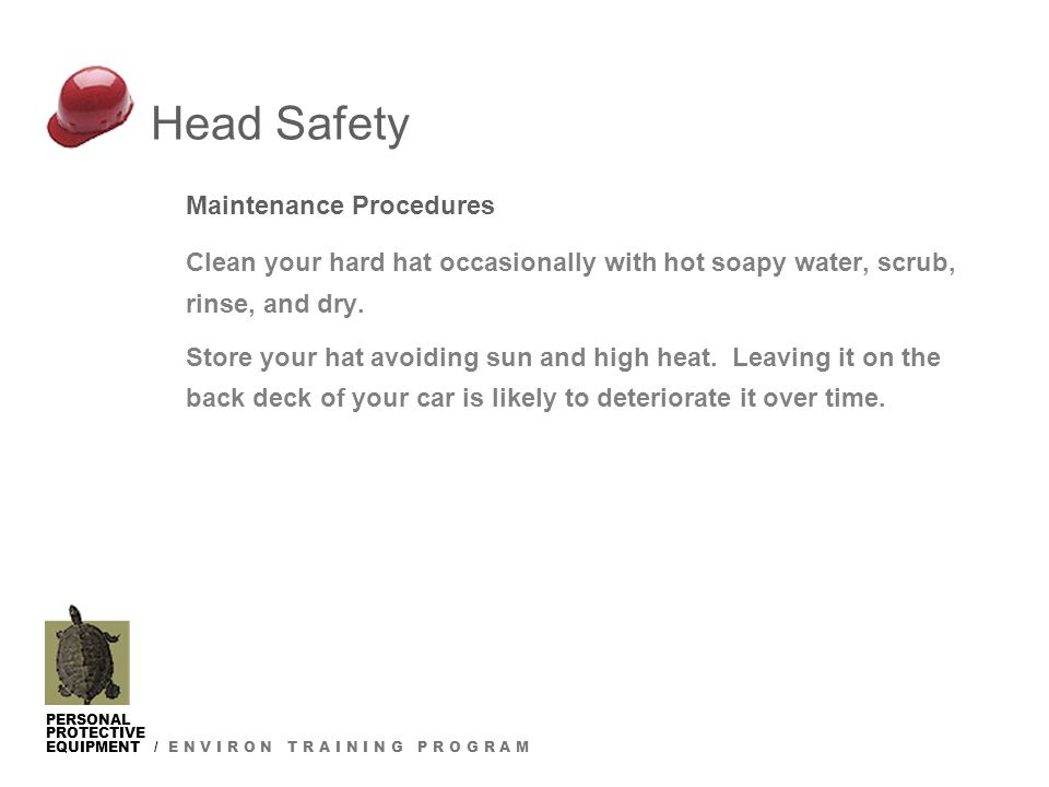 PERSONAL PROTECTIVE EQUIPMENT / E N V I R O N T R A I N I N G P R O G R A M Head Safety Maintenance Procedures Clean your hard hat occasionally with hot soapy water, scrub, rinse, and dry.