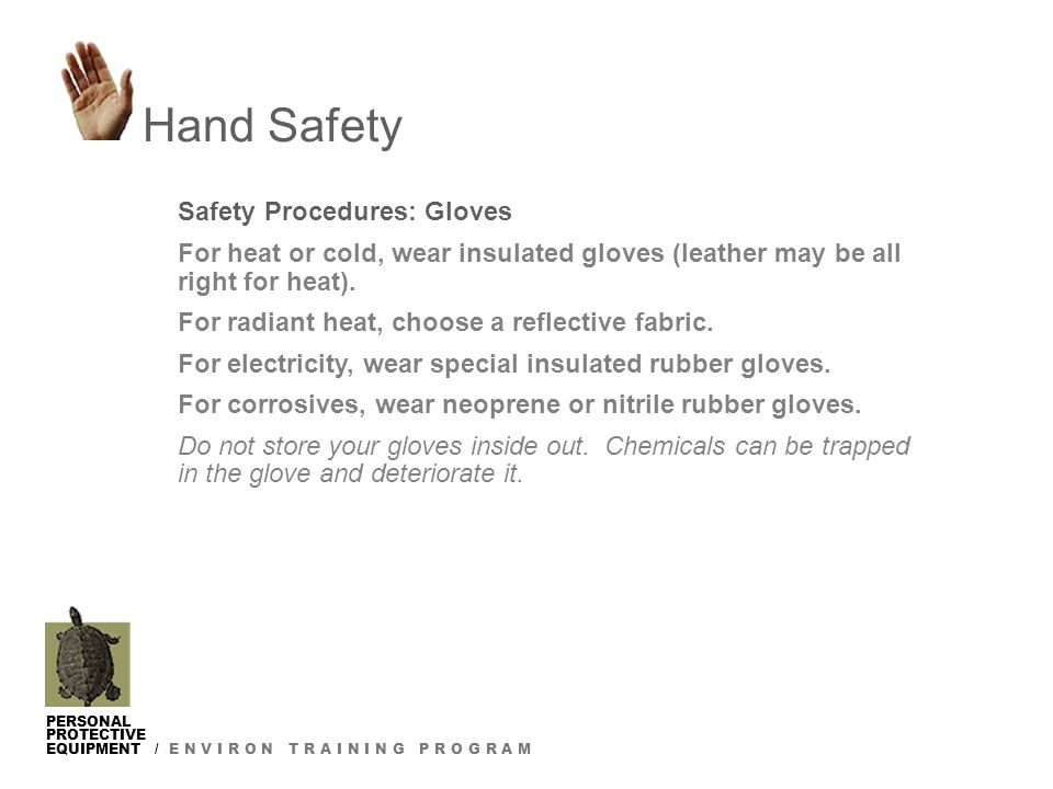 PERSONAL PROTECTIVE EQUIPMENT / E N V I R O N T R A I N I N G P R O G R A M Safety Procedures: Gloves For heat or cold, wear insulated gloves (leather may be all right for heat).