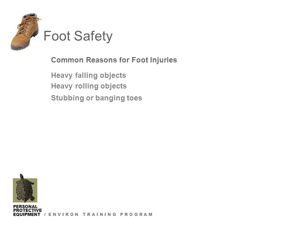 PERSONAL PROTECTIVE EQUIPMENT / E N V I R O N T R A I N I N G P R O G R A M Foot Safety Common Reasons for Foot Injuries Heavy falling objects Heavy rolling objects Stubbing or banging toes