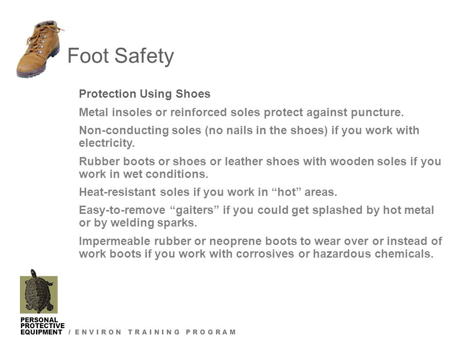 PERSONAL PROTECTIVE EQUIPMENT / E N V I R O N T R A I N I N G P R O G R A M Protection Using Shoes Metal insoles or reinforced soles protect against puncture.