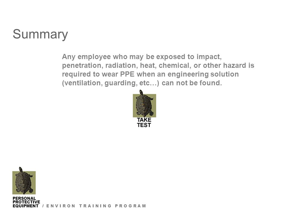 PERSONAL PROTECTIVE EQUIPMENT / E N V I R O N T R A I N I N G P R O G R A M Summary Any employee who may be exposed to impact, penetration, radiation, heat, chemical, or other hazard is required to wear PPE when an engineering solution (ventilation, guarding, etc…) can not be found.