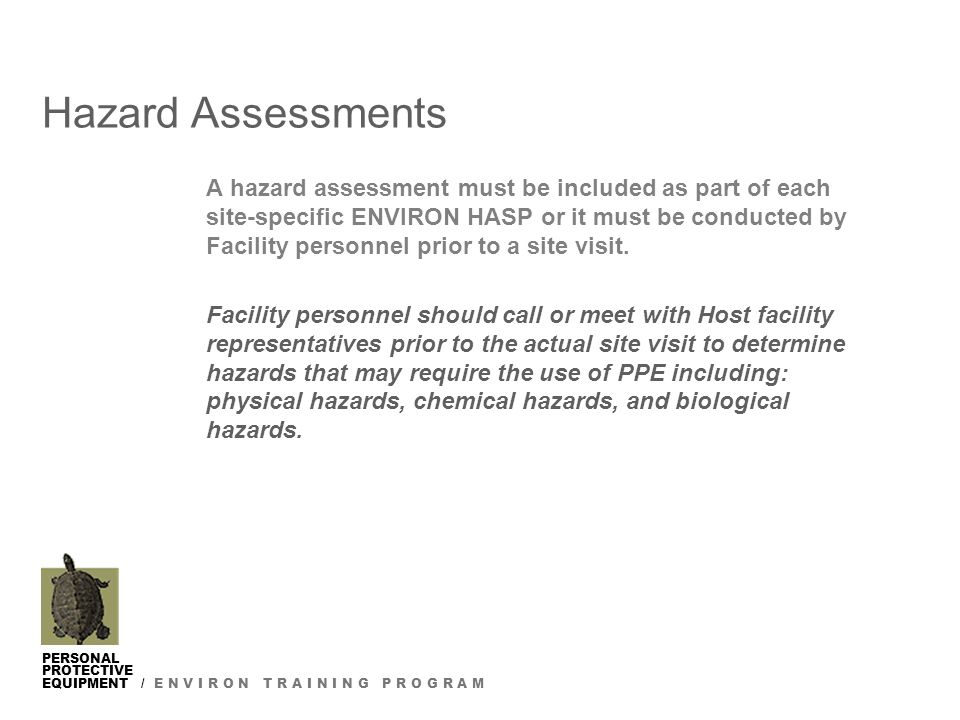 PERSONAL PROTECTIVE EQUIPMENT / E N V I R O N T R A I N I N G P R O G R A M Hazard Assessments A hazard assessment must be included as part of each site-specific ENVIRON HASP or it must be conducted by Facility personnel prior to a site visit.