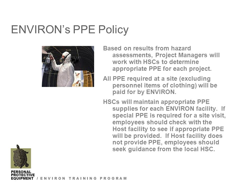 PERSONAL PROTECTIVE EQUIPMENT / E N V I R O N T R A I N I N G P R O G R A M ENVIRON's PPE Policy Based on results from hazard assessments, Project Managers will work with HSCs to determine appropriate PPE for each project.