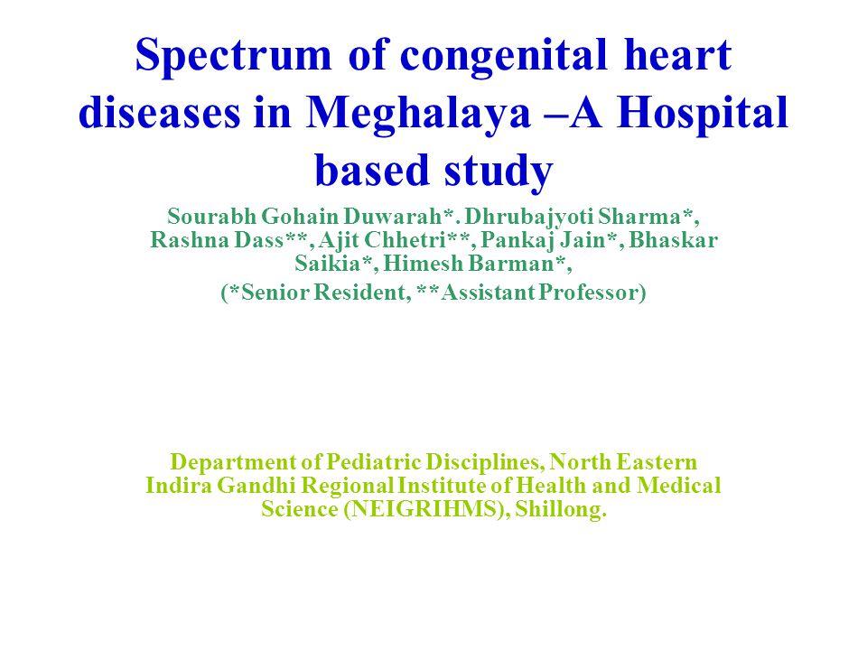 Spectrum of congenital heart diseases in Meghalaya –A Hospital based study Sourabh Gohain Duwarah*. Dhrubajyoti Sharma*, Rashna Dass**, Ajit Chhetri**