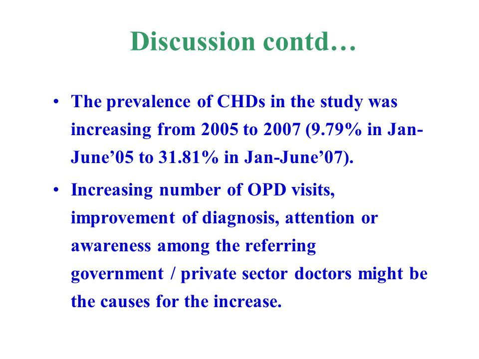 Discussion contd… The prevalence of CHDs in the study was increasing from 2005 to 2007 (9.79% in Jan- June'05 to 31.81% in Jan-June'07). Increasing nu