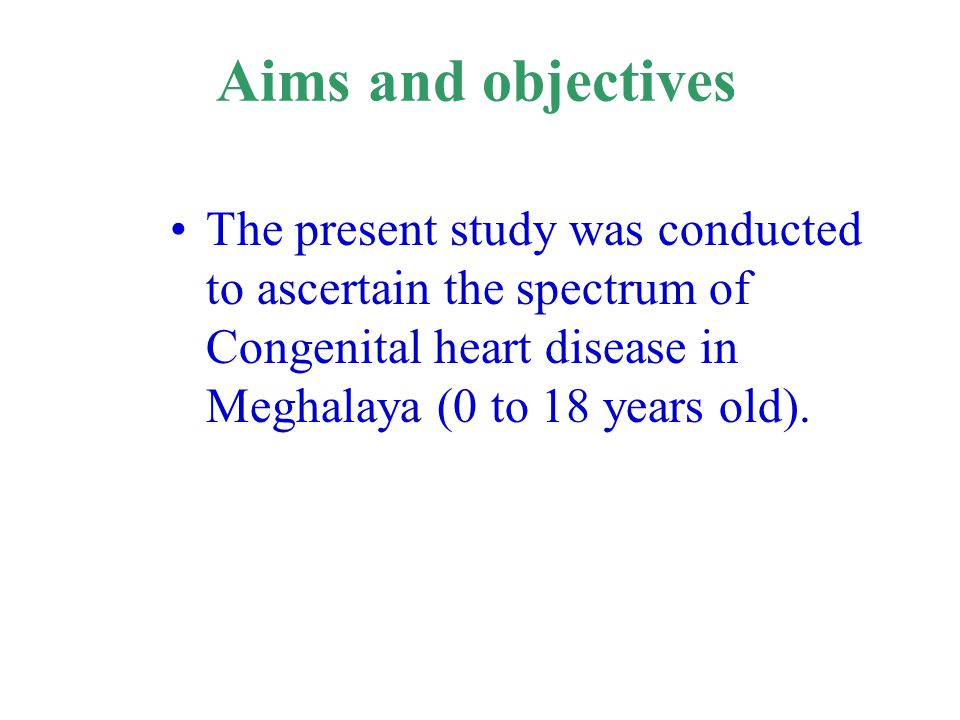 Aims and objectives The present study was conducted to ascertain the spectrum of Congenital heart disease in Meghalaya (0 to 18 years old).