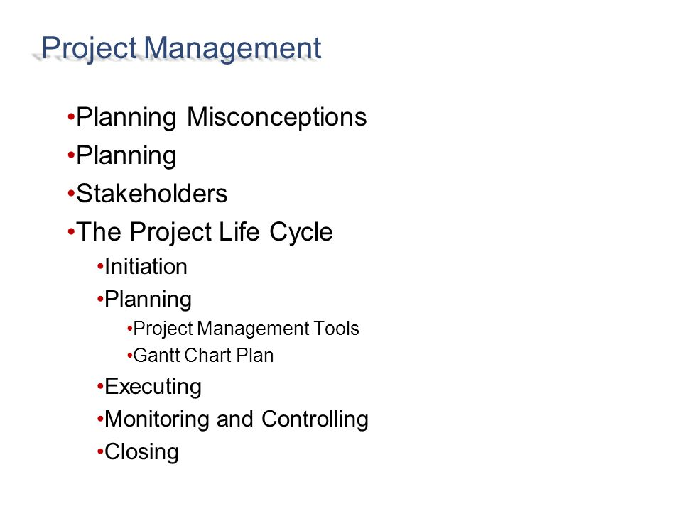Planning Misconceptions Planning Stakeholders The Project Life Cycle Initiation Planning Project Management Tools Gantt Chart Plan Executing Monitoring and Controlling Closing