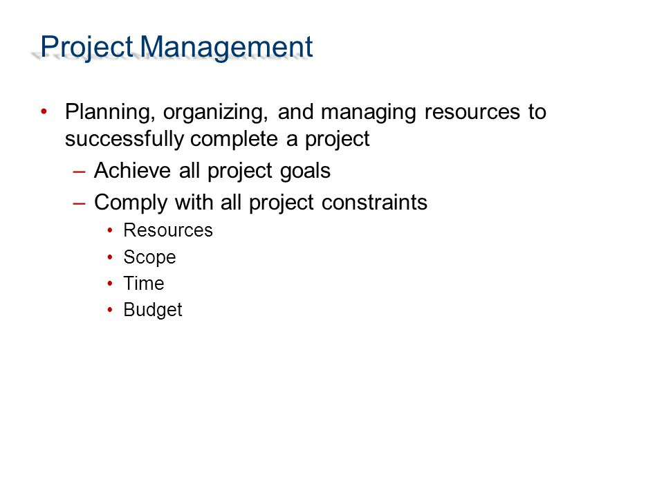 Project Management Planning, organizing, and managing resources to successfully complete a project –Achieve all project goals –Comply with all project constraints Resources Scope Time Budget