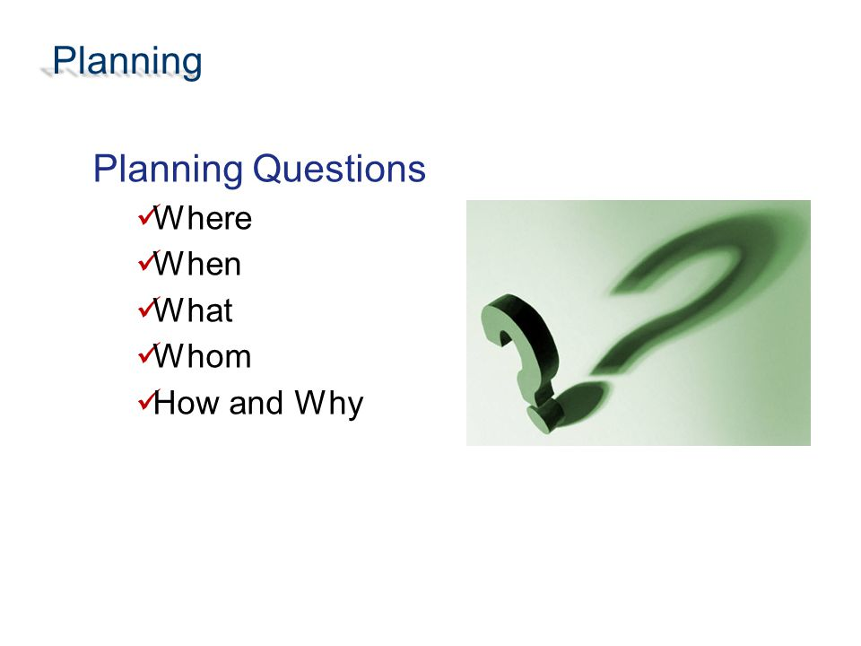 Planning Planning Questions Where When What Whom How and Why