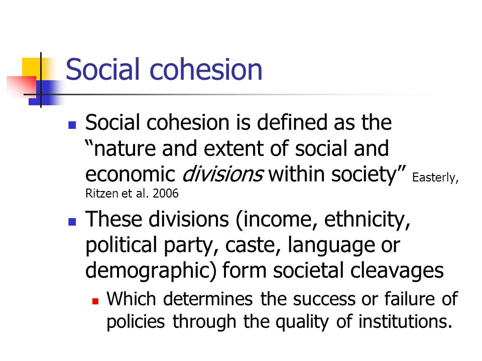 Social cohesion Social cohesion is defined as the nature and extent of social and economic divisions within society Easterly, Ritzen et al.