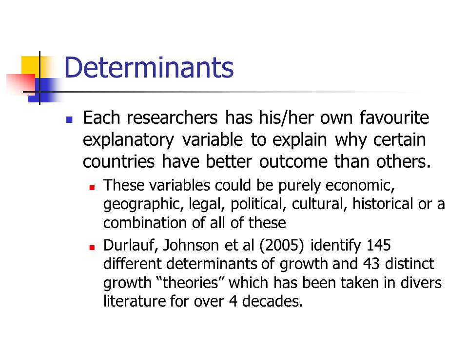 Determinants Each researchers has his/her own favourite explanatory variable to explain why certain countries have better outcome than others.