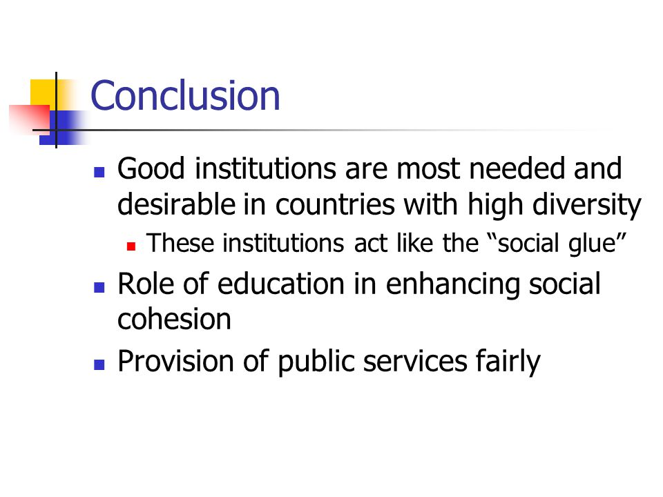 Conclusion Good institutions are most needed and desirable in countries with high diversity These institutions act like the social glue Role of education in enhancing social cohesion Provision of public services fairly