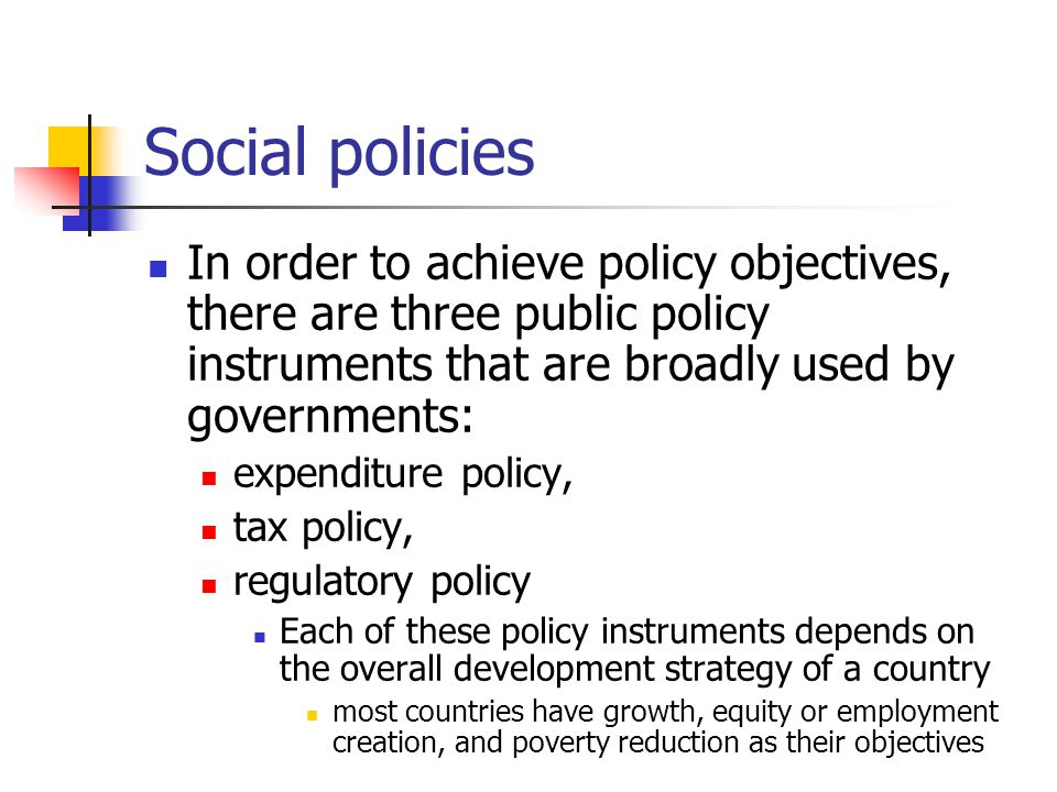 Social policies In order to achieve policy objectives, there are three public policy instruments that are broadly used by governments: expenditure policy, tax policy, regulatory policy Each of these policy instruments depends on the overall development strategy of a country most countries have growth, equity or employment creation, and poverty reduction as their objectives