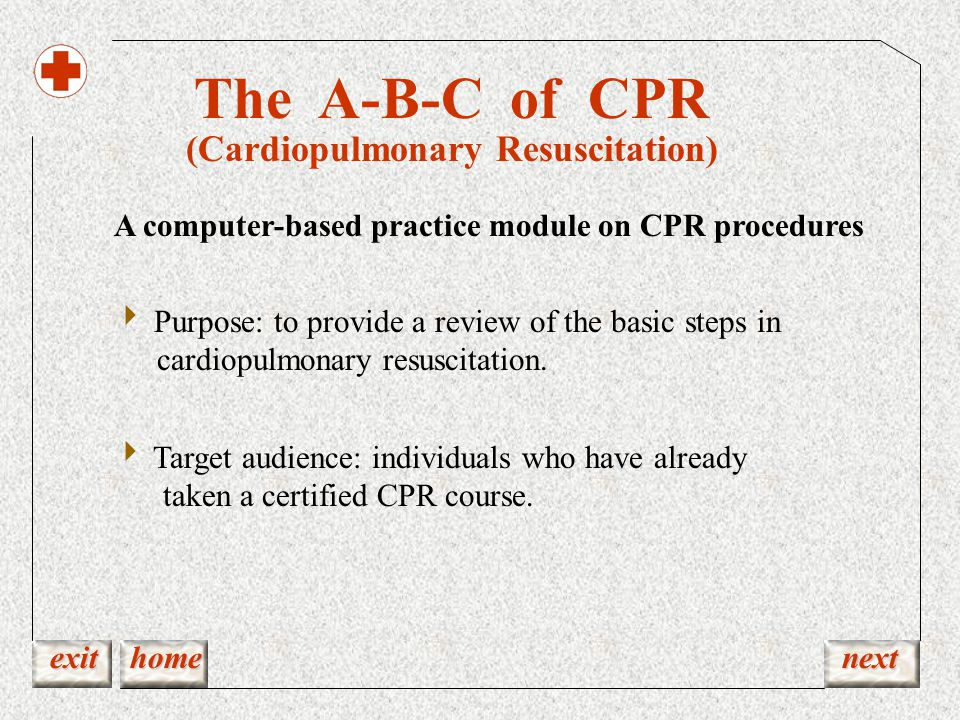 The A-B-C of CPR (Cardiopulmonary Resuscitation) exit home next A computer-based practice module on CPR procedures  Purpose: to provide a review of the basic steps in cardiopulmonary resuscitation.