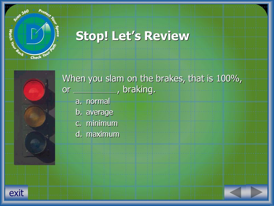 Stop. Let's Review When you slam on the brakes, that is 100%, or, braking.