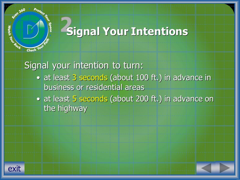 2 2 Signal Your Intentions Signal your intention to turn: at least 3 seconds (about 100 ft.) in advance in business or residential areas at least 5 seconds (about 200 ft.) in advance on the highway Signal your intention to turn: at least 3 seconds (about 100 ft.) in advance in business or residential areas at least 5 seconds (about 200 ft.) in advance on the highway exit