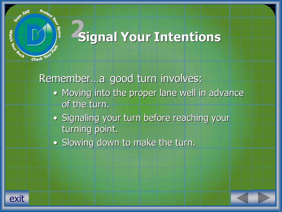 2 2 Signal Your Intentions Remember…a good turn involves: Moving into the proper lane well in advance of the turn.