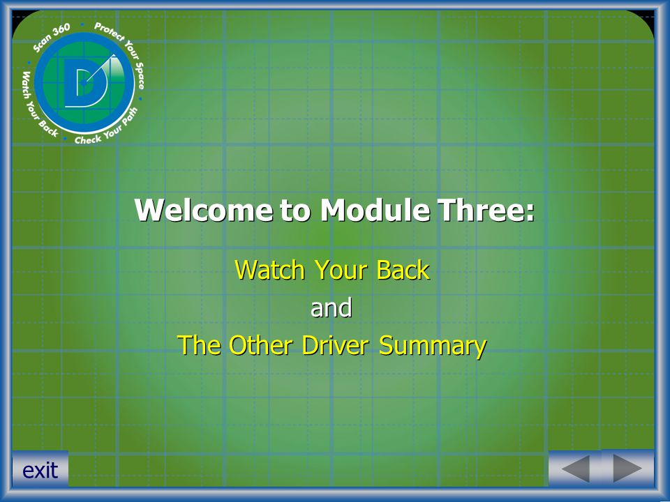 Welcome to Module Three: Watch Your Back and The Other Driver Summary Watch Your Back and The Other Driver Summary exit