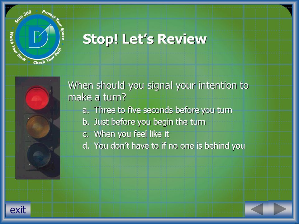 Stop. Let's Review When should you signal your intention to make a turn.