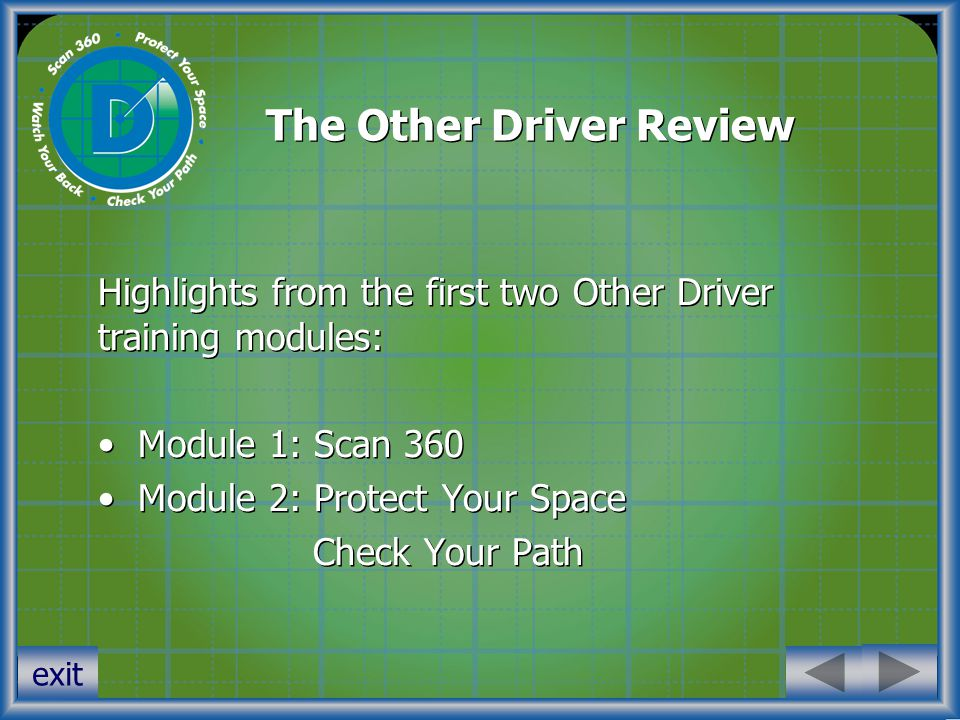 The Other Driver Review Highlights from the first two Other Driver training modules: Module 1: Scan 360 Module 2: Protect Your Space Check Your Path Highlights from the first two Other Driver training modules: Module 1: Scan 360 Module 2: Protect Your Space Check Your Path exit