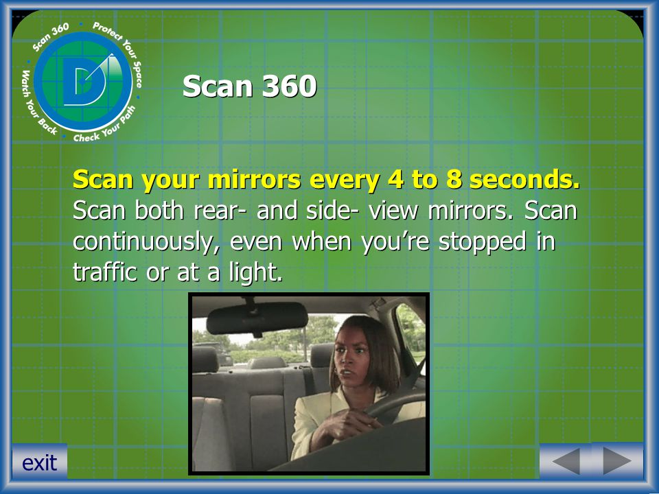 Scan 360 Scan your mirrors every 4 to 8 seconds. Scan both rear- and side- view mirrors.