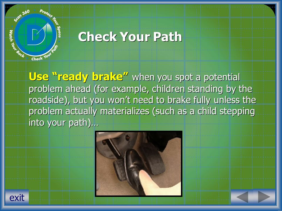 Check Your Path Use ready brake when you spot a potential problem ahead (for example, children standing by the roadside), but you won't need to brake fully unless the problem actually materializes (such as a child stepping into your path)… exit
