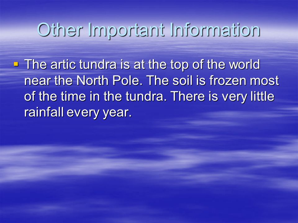 Other Important Information  The artic tundra is at the top of the world near the North Pole. The soil is frozen most of the time in the tundra. Ther