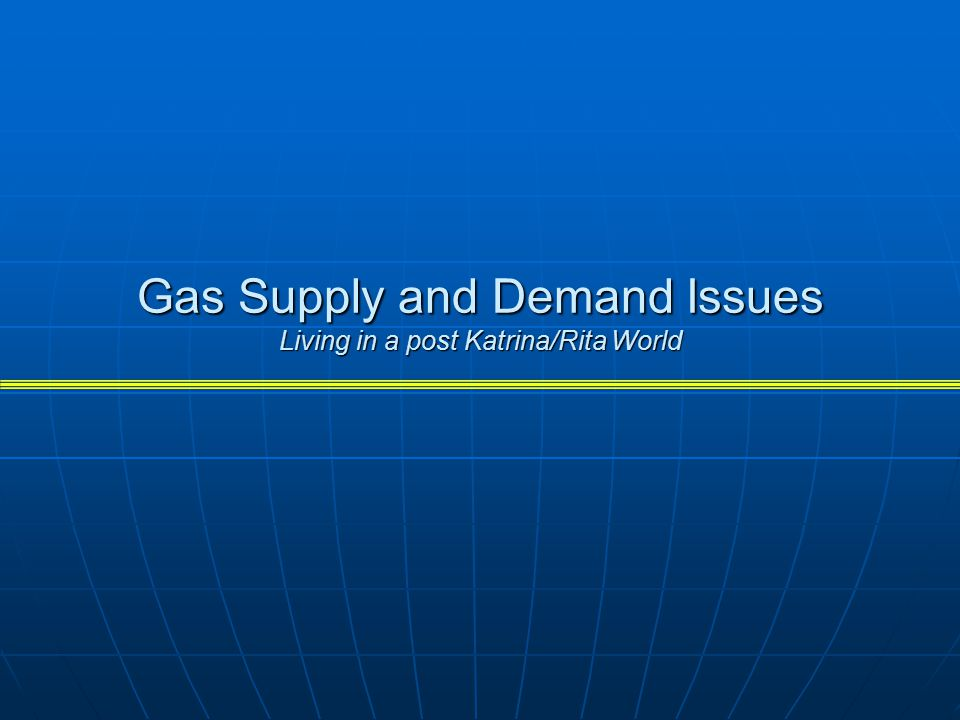 Gas Supply and Demand Issues Living in a post Katrina/Rita World