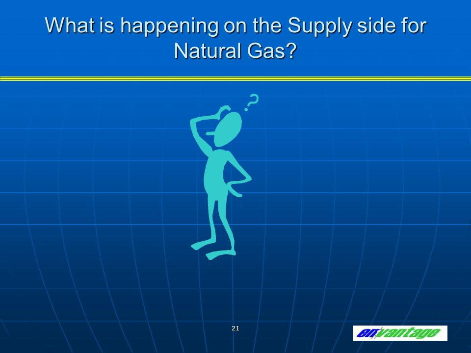 21 What is happening on the Supply side for Natural Gas?