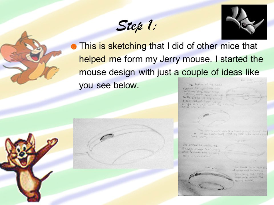 Step 1: ☻This is sketching that I did of other mice that helped me form my Jerry mouse.