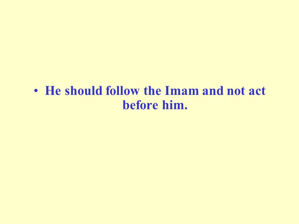 He should follow the Imam and not act before him.