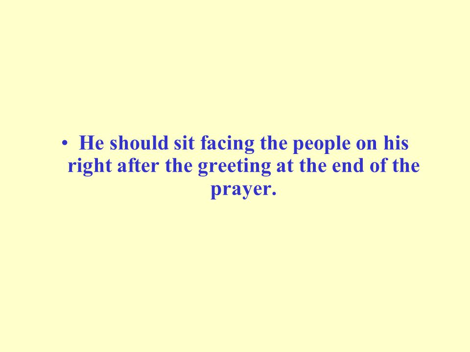 He should sit facing the people on his right after the greeting at the end of the prayer.