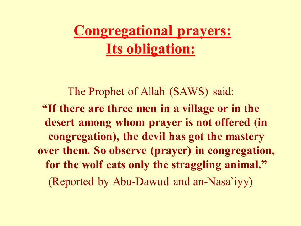 Congregational prayers: Its obligation: The Prophet of Allah (SAWS) said: If there are three men in a village or in the desert among whom prayer is not offered (in congregation), the devil has got the mastery over them.