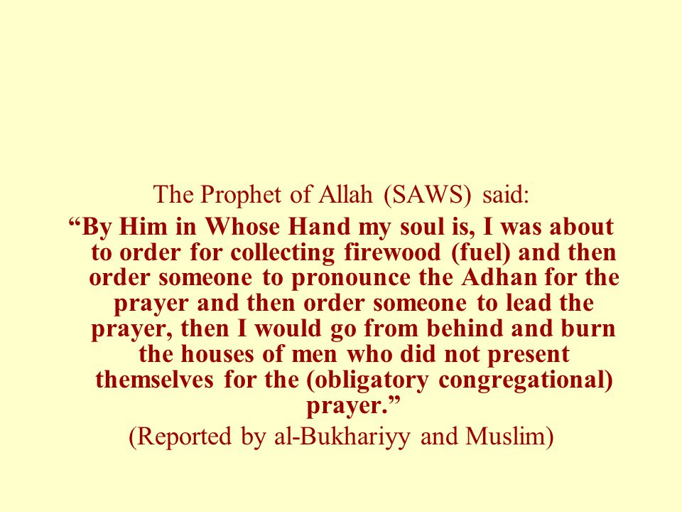The Prophet of Allah (SAWS) said: By Him in Whose Hand my soul is, I was about to order for collecting firewood (fuel) and then order someone to pronounce the Adhan for the prayer and then order someone to lead the prayer, then I would go from behind and burn the houses of men who did not present themselves for the (obligatory congregational) prayer. (Reported by al-Bukhariyy and Muslim)