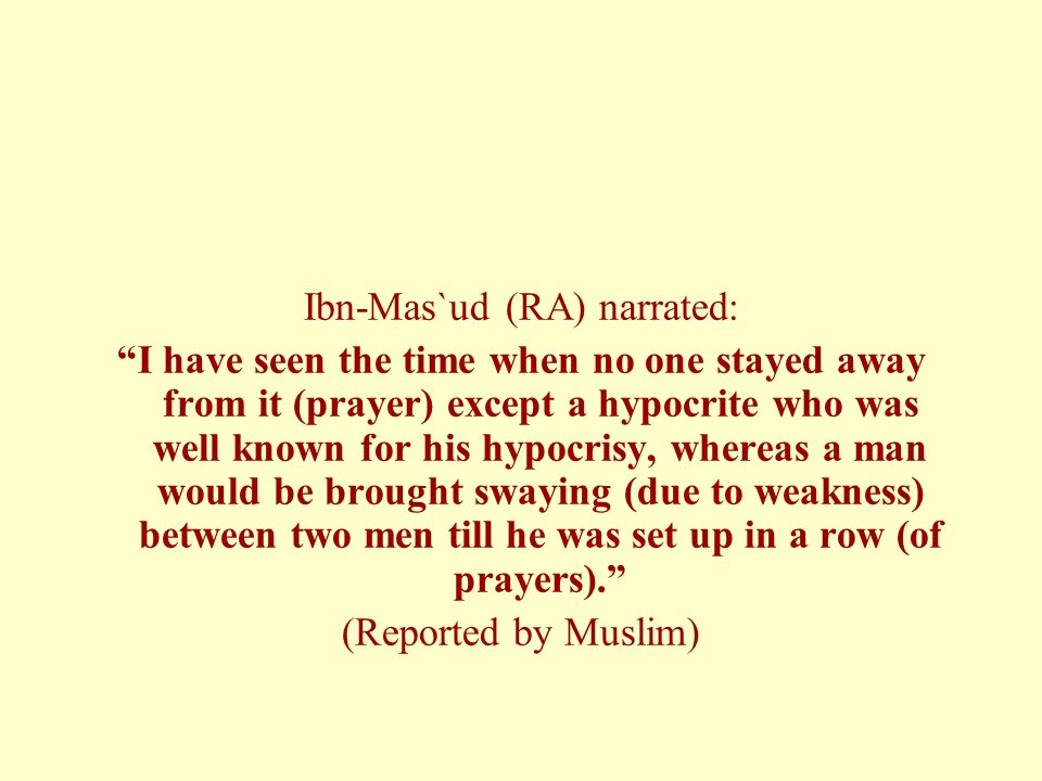 """Ibn-Mas`ud (RA) narrated: """"I have seen the time when no one stayed away from it (prayer) except a hypocrite who was well known for his hypocrisy, wher"""