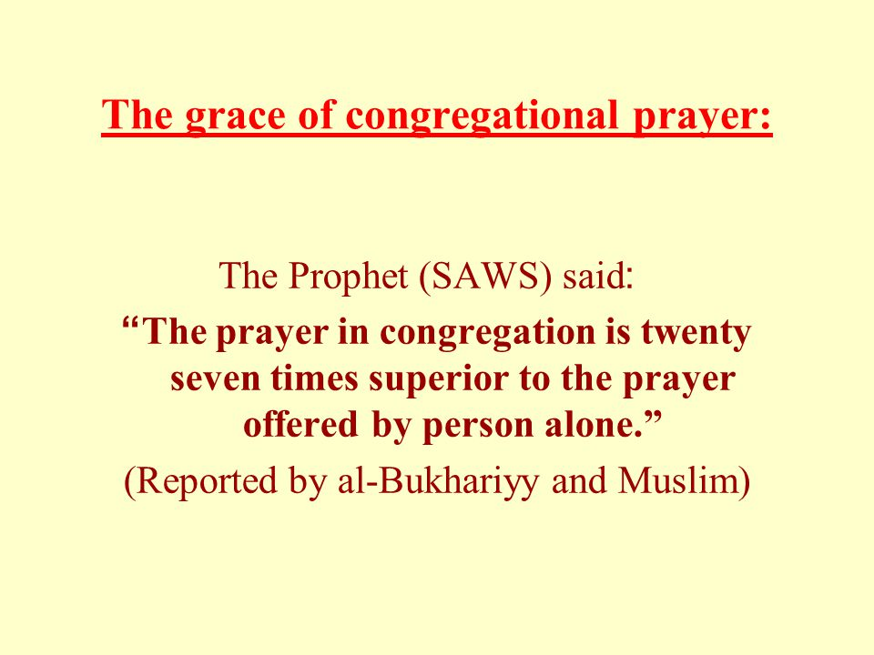 The grace of congregational prayer: The Prophet (SAWS) said: The prayer in congregation is twenty seven times superior to the prayer offered by person alone. (Reported by al-Bukhariyy and Muslim)