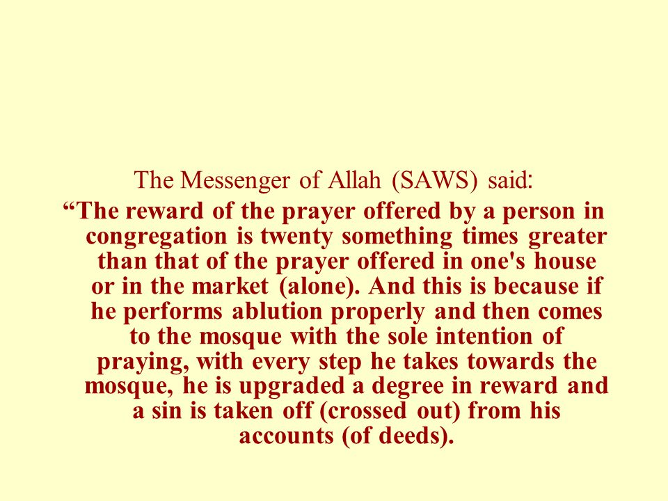 """The Messenger of Allah (SAWS) said: """"The reward of the prayer offered by a person in congregation is twenty something times greater than that of the p"""