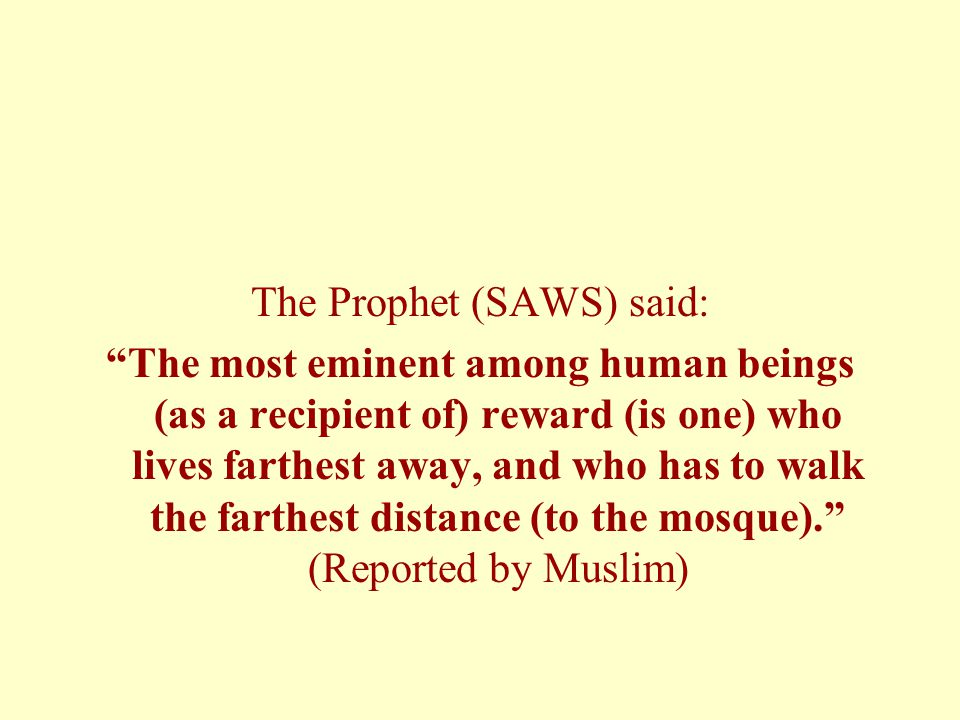 The Prophet (SAWS) said: The most eminent among human beings (as a recipient of) reward (is one) who lives farthest away, and who has to walk the farthest distance (to the mosque). (Reported by Muslim)