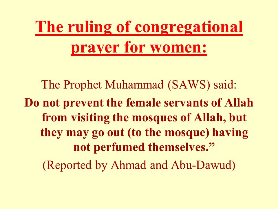 The ruling of congregational prayer for women: The Prophet Muhammad (SAWS) said: Do not prevent the female servants of Allah from visiting the mosques