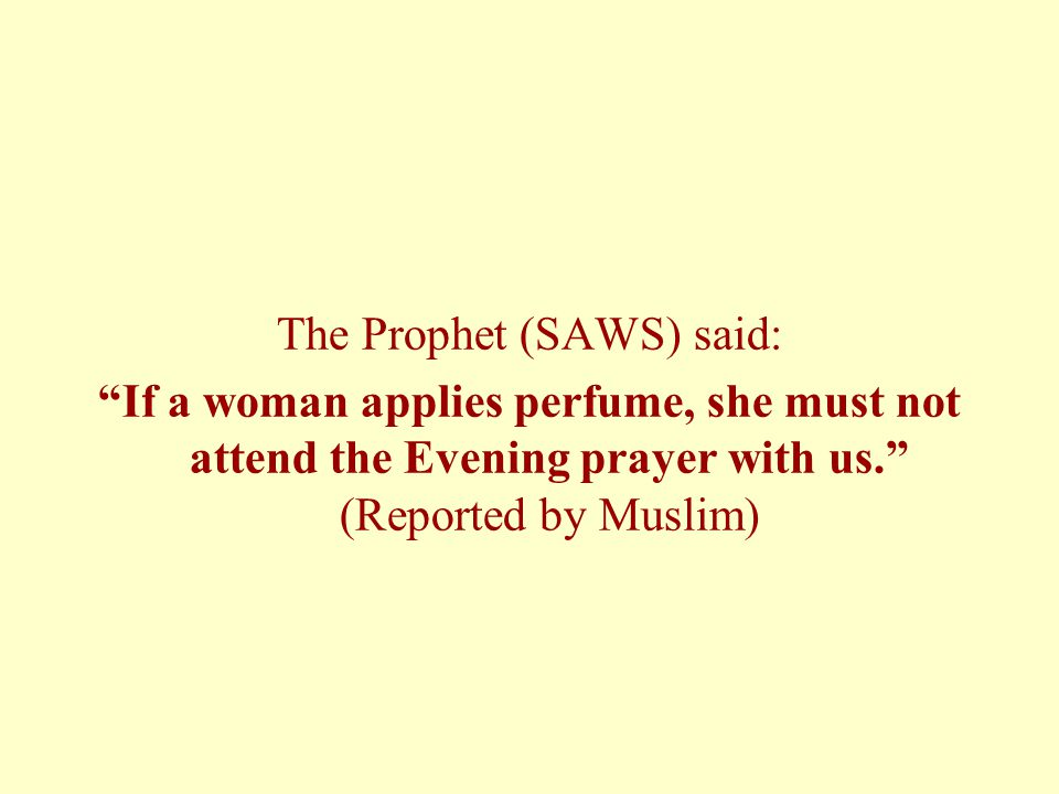 The Prophet (SAWS) said: If a woman applies perfume, she must not attend the Evening prayer with us. (Reported by Muslim)