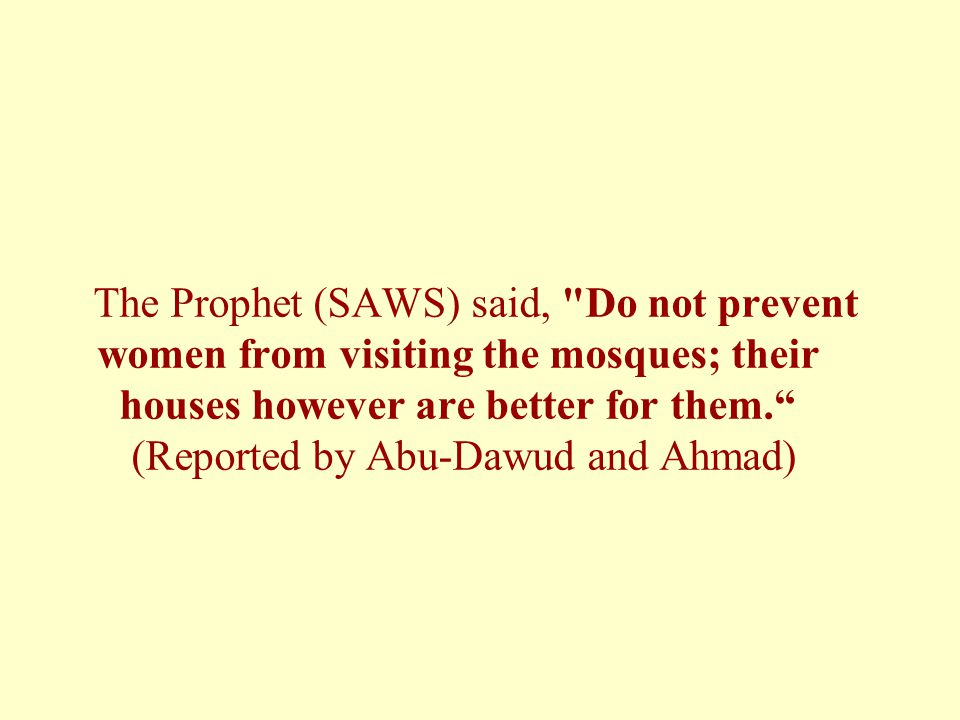 The Prophet (SAWS) said, Do not prevent women from visiting the mosques; their houses however are better for them. (Reported by Abu-Dawud and Ahmad)
