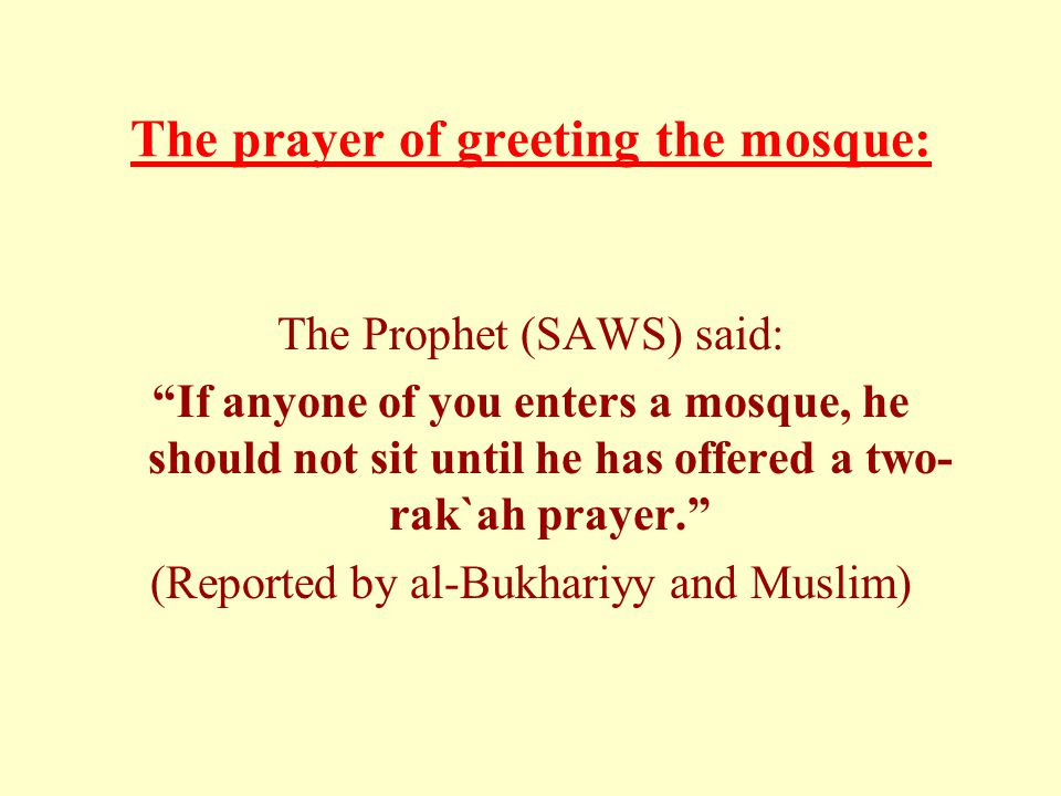 The prayer of greeting the mosque: The Prophet (SAWS) said: If anyone of you enters a mosque, he should not sit until he has offered a two- rak`ah prayer. (Reported by al-Bukhariyy and Muslim)