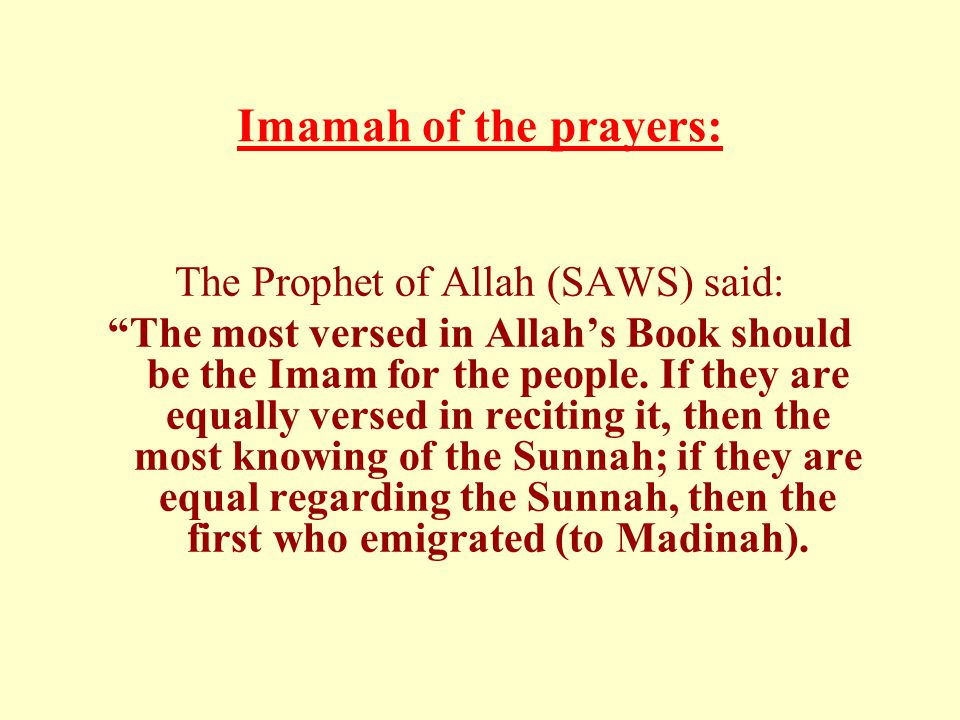 Imamah of the prayers: The Prophet of Allah (SAWS) said: The most versed in Allah's Book should be the Imam for the people.