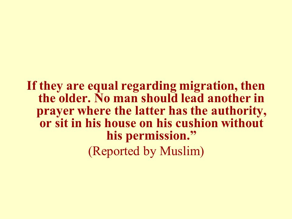 If they are equal regarding migration, then the older. No man should lead another in prayer where the latter has the authority, or sit in his house on