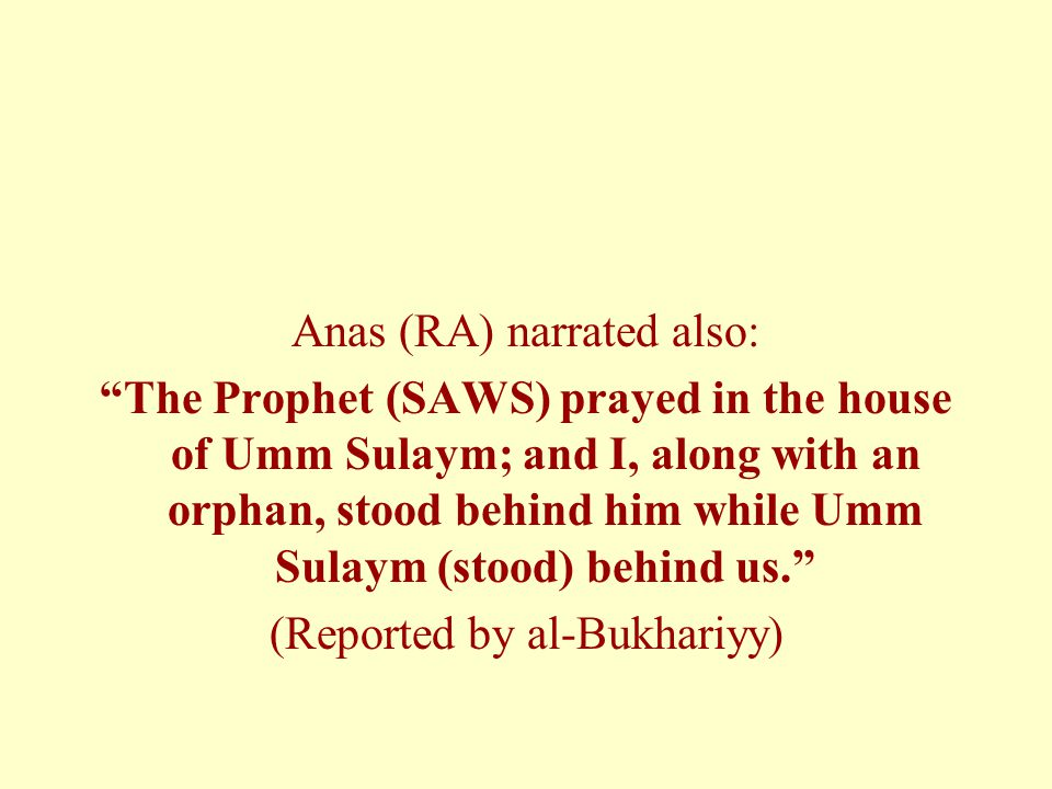 """Anas (RA) narrated also: """"The Prophet (SAWS) prayed in the house of Umm Sulaym; and I, along with an orphan, stood behind him while Umm Sulaym (stood)"""